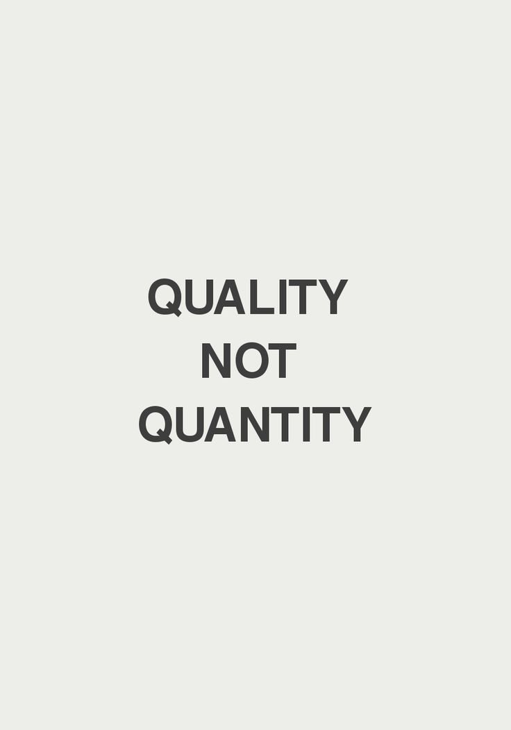 Don't forget - quality not quantity