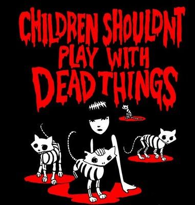 Children shouldn't play with dead things....