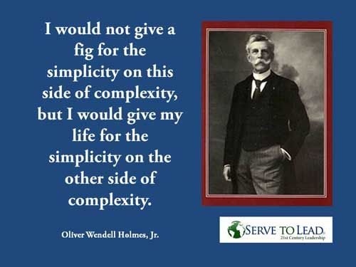Oliver Wendell Holmes, Jr.   Simplicity Beyond Complexity. 21st century leadership requires transcending complexity, achieving simplicity.