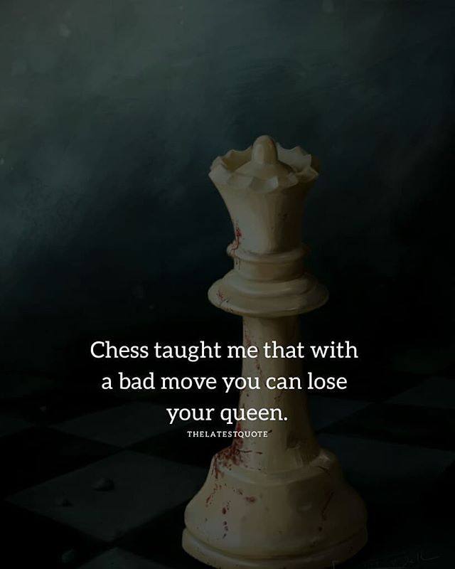 Chess taught me that with a bad move you can lose your queen ...