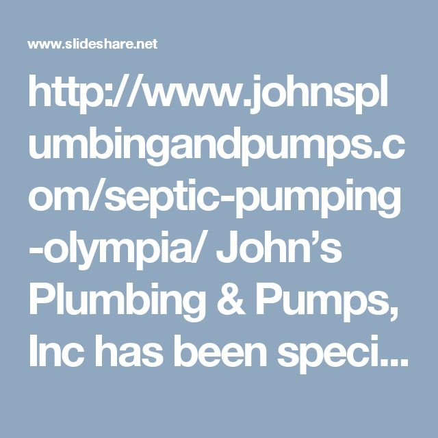 http://www.johnsplumbingandpumps.com/septic-pumping-olympia/  John's Plumbing & Pumps, Inc has been specializing in local pump services for over 50 years, since 1957. We have the equipment to handle your septic pumping in Olympia, no matter the size of the job. We are equipped to diagnose and repair any problems that may arise from an older septic system with corroded, cracked, or leaking pipes. You get the best professional know-how when you call us for septic tank cleaning and maintenance.