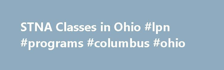 STNA Classes in Ohio #lpn #programs #columbus #ohio http://maine.remmont.com/stna-classes-in-ohio-lpn-programs-columbus-ohio/  # STNA Training Programs in Ohio A Nurse Aide who is listed on the Ohio Nurse Aide Registry is considered a State Tested Nurse Aide or STNA, not a Certified Nurse Aide or CNA. To become a new STNA in Ohio you will need to complete an approved Nurse Aide training and then pass the nurse aide competency evaluation/exam administered by D S diversified Technologies. Upon…