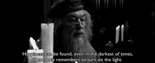 """""""Happiness can be found, even in the darkest of times, if one only remembers to turn on the light"""" -Albus Dumbledore"""