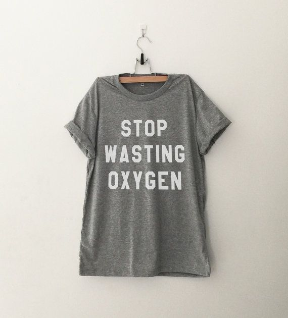 Stop wasting oxygen tshirt unisex women gift girl #tumblr funny slogan fangirl teens #fashion teenager friends girlfriend #cute tshirts for girls