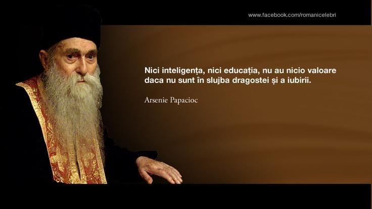 Nici inteligenta, nici educatia, nu au nicio valoare daca nu sunt in slujba dragostei si a iubirii. -- Arsenie Papacioc