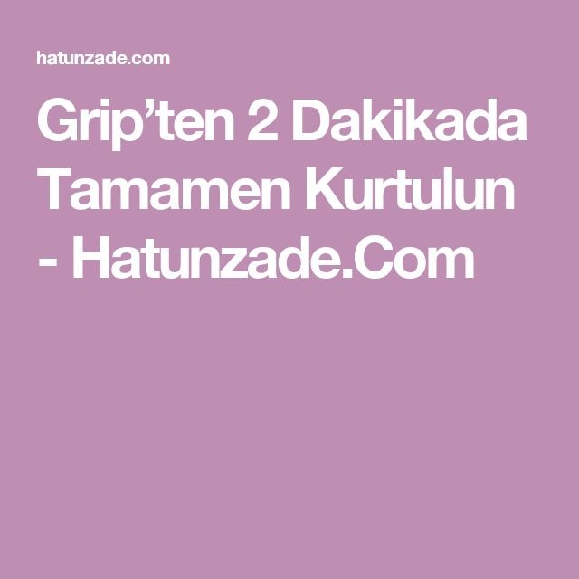 Grip'ten 2 Dakikada Tamamen Kurtulun - Hatunzade.Com