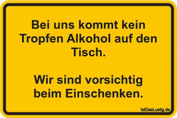Bei uns kommt kein Tropfen Alkohol auf den Tisch.  Wir sind vorsichtig beim Einschenken. ... gefunden auf https://www.istdaslustig.de/spruch/1975 #lustig #sprüche #fun #spass