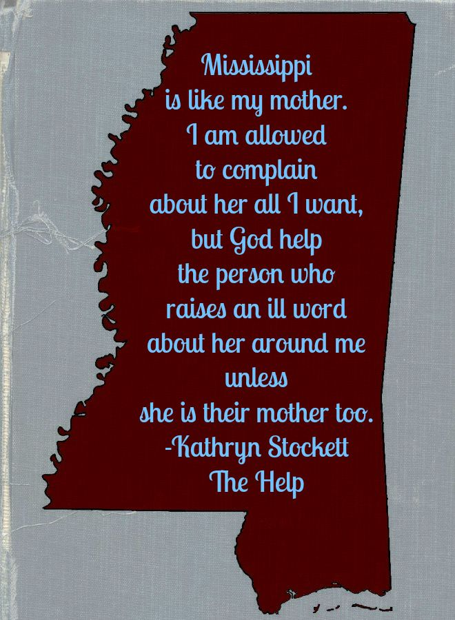 Mississippi is like my mother.  Kathryn Stockett, The Help