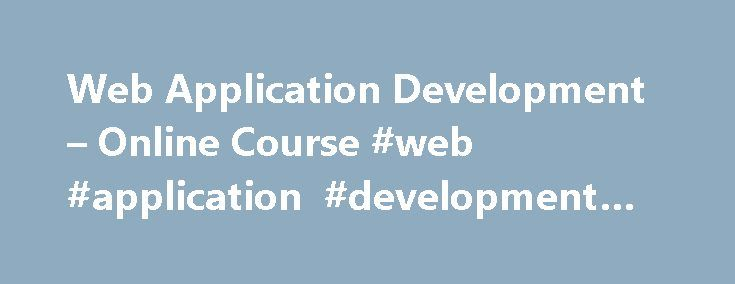 Web Application Development – Online Course #web #application #development #course http://south-sudan.nef2.com/web-application-development-online-course-web-application-development-course/  # Create and Implement Web Applications Web Application Development introduces the concepts and technical needs of client and server side technologies for web applications. The course equips students with resources for design, production, and evaluation of web applications and strategies for locating…