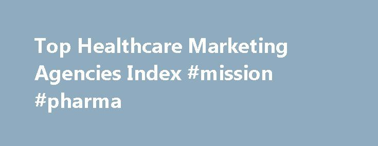 Top Healthcare Marketing Agencies Index #mission #pharma http://pharma.remmont.com/top-healthcare-marketing-agencies-index-mission-pharma/  #pharma ad agencies # Top Healthcare Marketing Agencies Healthcare and pharmaceutical marketing is a highly specialised field, not least because of the burden of regulations which define what may or may not be said about prescription drugs by way of marketing. The United States is one of very few global markets where pharmaceuticals may be advertised…
