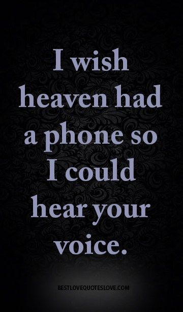 I wish heaven had a phone so I could hear your voice.