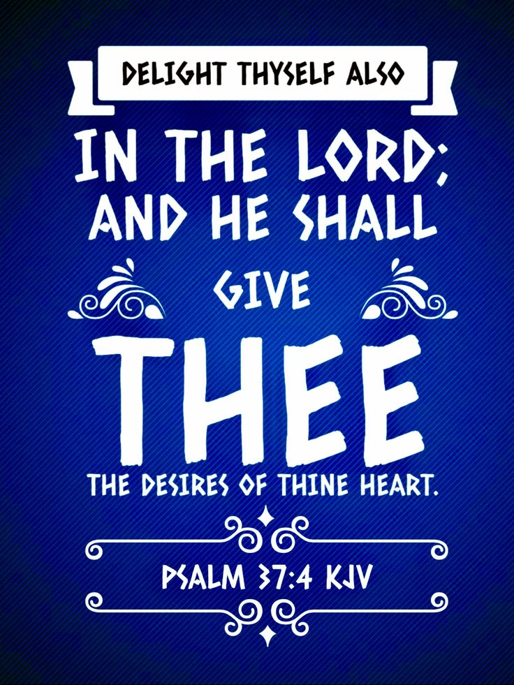 Psalm 37:4 KJV Delight thyself also in the LORD; and he shall give thee the desires of thine heart.
