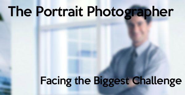 The Portrait Photographer – Facing The Biggest Challenge