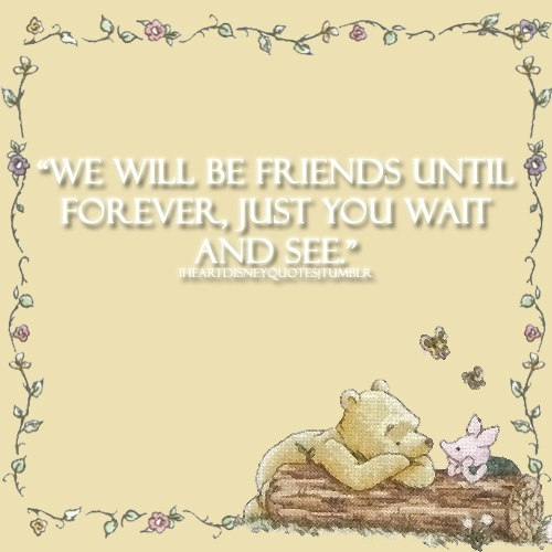 "Pooh Quotes About Friendship: ""We Will Be Friends Until Forever, Just You Wait And See"