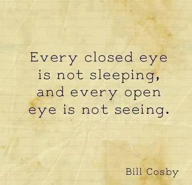 Every closed eye is not sleeping and every open eye is not seeing..