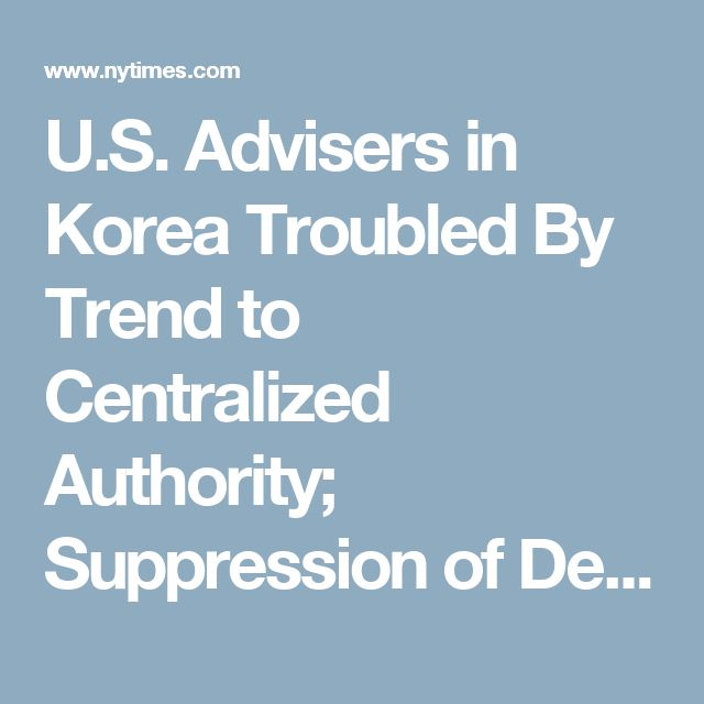 U.S. Advisers in Korea Troubled By Trend to Centralized Authority; Suppression of Democratic Aspects of Rule Alienates Vital Segment of the Political Center in Situation Similar to China's Liberals in Government Judiciary Purged Regime Controls Labor Group - The New York Times