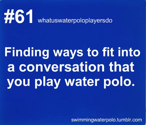"""""""Isn't the weather great? Man, it makes me want to play water polo. I play, you know. This one time..."""""""
