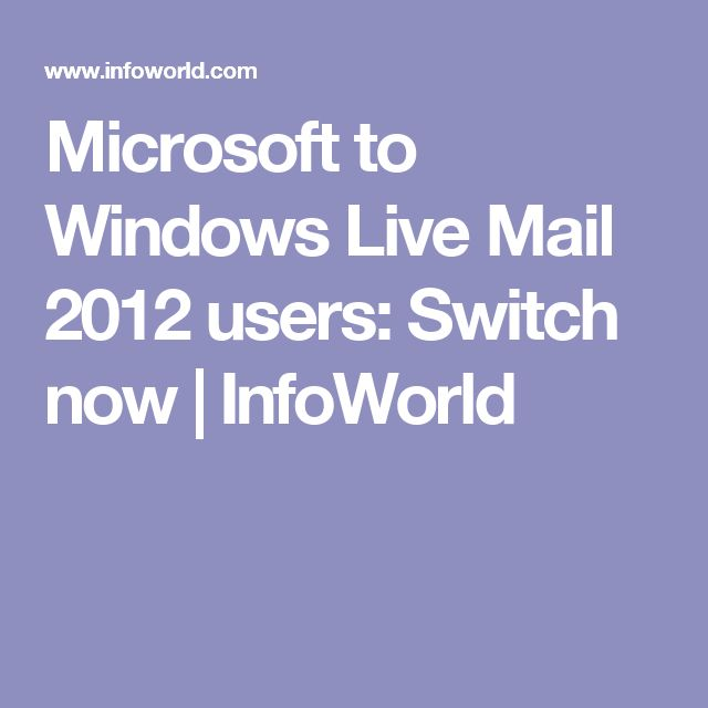 Microsoft to Windows Live Mail 2012 users: Switch now | InfoWorld