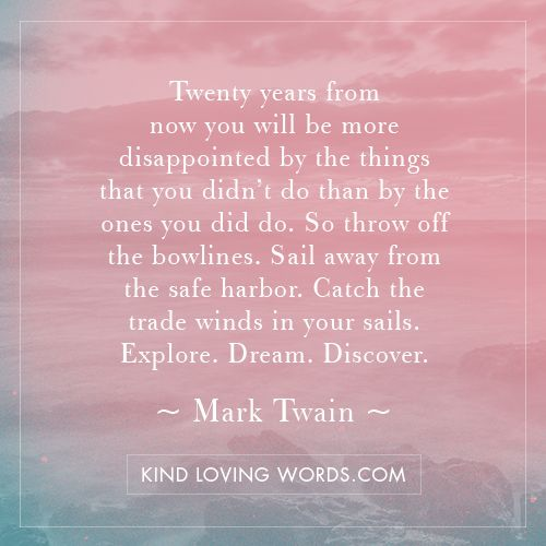 Twenty years from now you will be more disappointed by the things that you didn't do than by the ones you did do. So throw off the bowlines. Sail away from the safe harbor. Catch the trade winds in your sails. Explore. Dream. Discover. Mark Twain #life #happiness #happy #love #joy #wisdom #inspiration #KindLovingWords #quotes #proverbs #kindness #creativity #love #words #desire #faith #peace