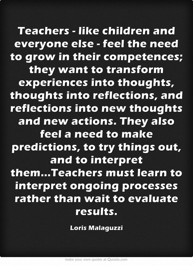Teachers - like children and everyone else - feel the need to grow in their competences; they want to transform experiences into thoughts, thoughts into reflections, and reflections into new thoughts and new actions. They also feel a need to make predictions, to try things out, and to interpret them...Teachers must learn to interpret ongoing processes rather than wait to evaluate results.