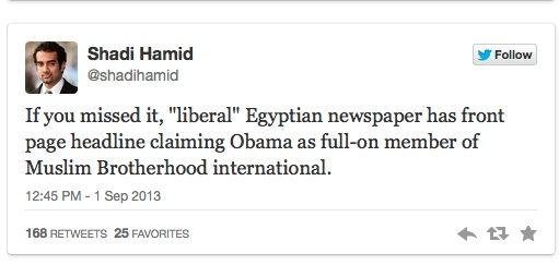 Unlikely Figure helps to out Obama as Muslim Brotherhood - By Shoebat Foundation on Sept. 3, 2013 --  Al-Jazeera is reporting on two tweets from a man named Shadi Hamid. The first tweet is a reference to an Egyptian newspaper that identifies Barack Obama as a member of the International Muslim Brotherhood: Shadi Hamid: Tweets claims from Egyptian newspaper that Obama a Muslim Brotherhood member [...]