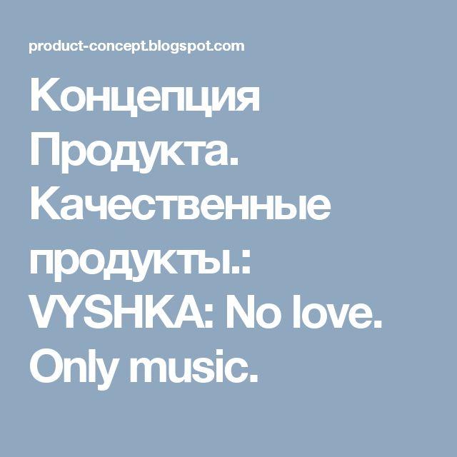 Концепция Продукта. Качественные продукты.: VYSHKA: No love. Only music.
