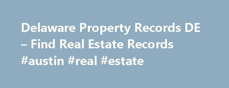 Delaware Property Records DE – Find Real Estate Records #austin #real #estate http://real-estate.remmont.com/delaware-property-records-de-find-real-estate-records-austin-real-estate/  #real estate records # Delaware Property Records Find property records in Delaware gathered from multiple public sources Property Records at Your Fingertips By mining public data sources for property records and combining the information with proprietary data, PropertyShark.com has created one of the most…