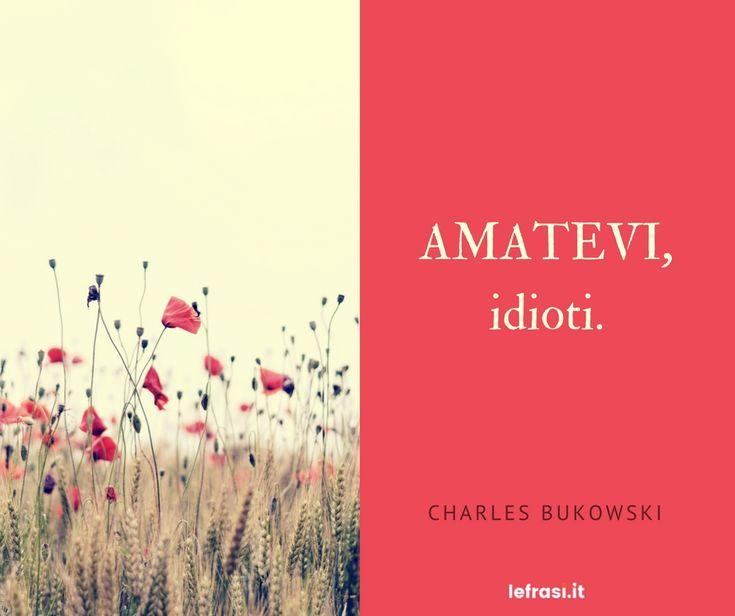 Charles Bukowski Citazioni Verità Amare Amarsi Libertà