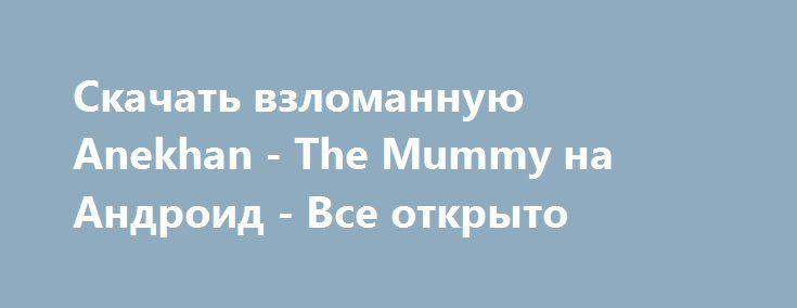 Скачать взломанную Anekhan - The Mummy на Андроид - Все открыто http://cash-droid.ru/421-skachat-vzlomannuyu-anekhan-the-mummy-na-android-vse-otkryto.html
