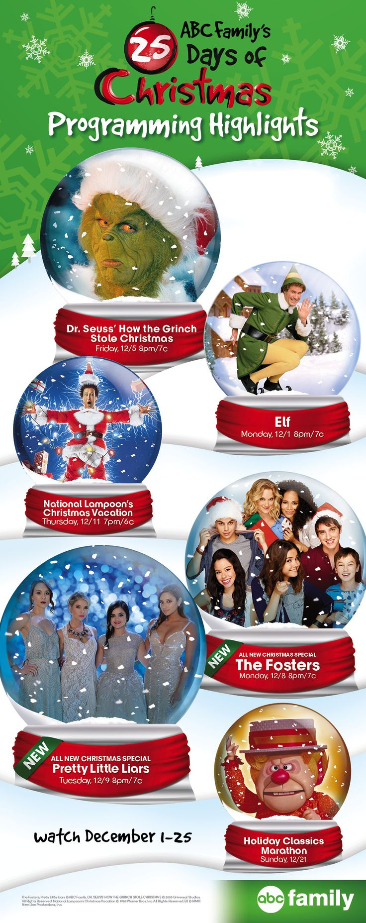 Watch ABC Family's 25 Days of Christmas Dec 1-25, 2014! Click to see the full schedule of what's airing this year including Elf, Dr. Seuss's How the Grinch Stole Christmas, National Lampoon's Christmas Vacation, The Year Without a Santa Claus and holiday episodes of your favorite ABC Family original series!