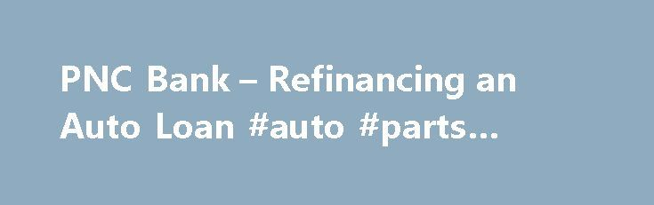 PNC Bank – Refinancing an Auto Loan #auto #parts #online http://autos.remmont.com/pnc-bank-refinancing-an-auto-loan-auto-parts-online/  #auto refinance loans # Key Features Step 1 – Research Step 2 – Apply Step 3 – Pay Your Existing Loan Off What You Need to Apply The dollar amount... Read more >The post PNC Bank – Refinancing an Auto Loan #auto #parts #online appeared first on Auto.