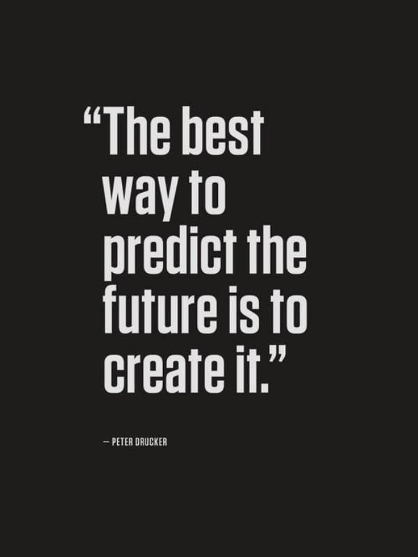 """""""The Best Way to Predict the Future is to Create it"""" (Be Aspired, Be Inspired and be Desired) to do so with the Will Power and your Future Predictions!!!"""