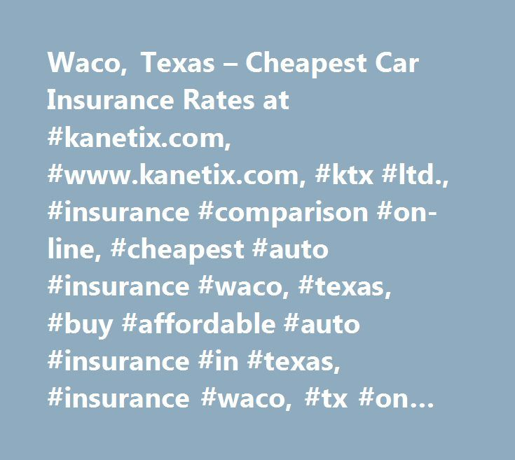 Waco, Texas – Cheapest Car Insurance Rates at #kanetix.com, #www.kanetix.com, #ktx #ltd., #insurance #comparison #on-line, #cheapest #auto #insurance #waco, #texas, #buy #affordable #auto #insurance #in #texas, #insurance #waco, #tx #on #line, #cheaper #car #insurance #broker #in #waco, #tx, #cheaper #insurance #quote #in #waco…