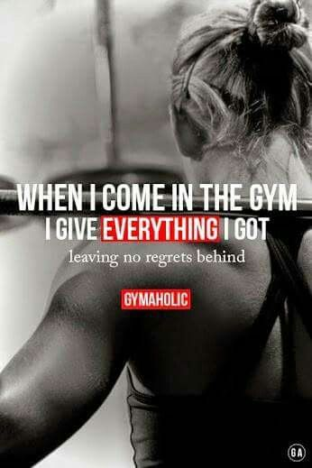 When I come in the gym I give everything I've got, leaving no regrets behind.