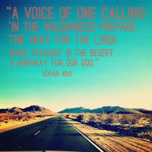 """Isaiah 40:3 """"A voice of one calling:  'In the wilderness prepare the way for the LORD; make straight in the desert a highway for our God.'"""""""