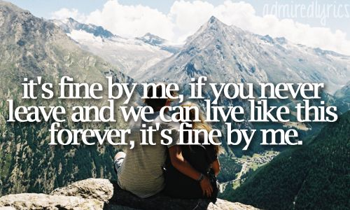 It's fine by me, if you never leave and we can live like this forever, it's fine by me <3 :D