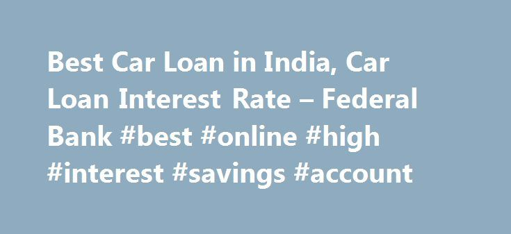 Best Car Loan in India, Car Loan Interest Rate – Federal Bank #best #online #high #interest #savings #account http://savings.nef2.com/best-car-loan-in-india-car-loan-interest-rate-federal-bank-best-online-high-interest-savings-account/  Personal Car Loan Pay KSEB Electricity Bill online Apply Online for Federal Bank SBI Credit Cards Zero Collateral Loans 60 Month Loan Tenure Club Your Income Avoid Penalty □ Two passport size photos each of the applicant/ and the co obligant □ Identity Proof…