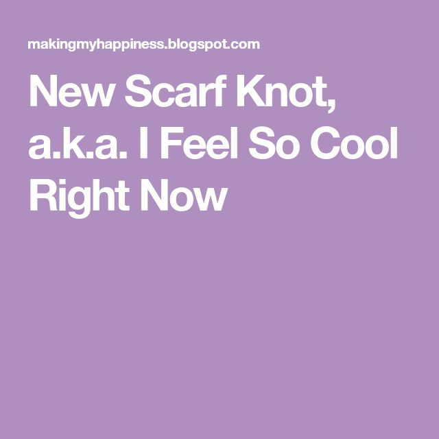 New Scarf Knot, a.k.a. I Feel So Cool Right Now