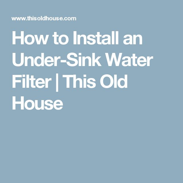 How to Install an Under-Sink Water Filter   This Old House