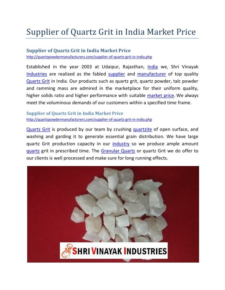 Supplier of Quartz Grit in India Market Price http://quartzpowdermanufacturers.com/supplier-of-quartz-grit-in-india.php Shri Vinayak Industries - Quartz Grit is produced by our team by crushing quartzite of open surface, and washing and garding it to generate essential grain distribution.