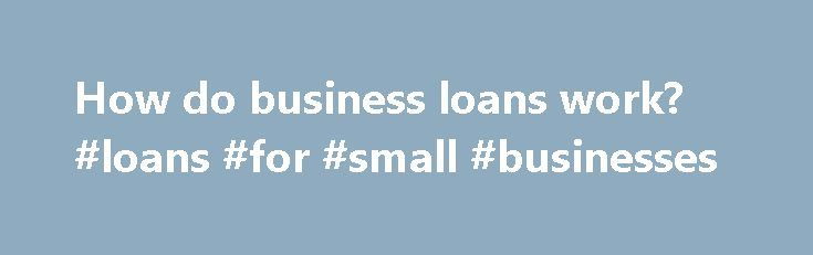 How do business loans work? #loans #for #small #businesses http://bank.remmont.com/how-do-business-loans-work-loans-for-small-businesses/  #how do business loans work # How do business loans work? To explain how business loans work, I think it's best to first talk about the two main types of lenders to business owners: traditional banks (Chase, Wells Fargo, Bank of America) and online lenders (OnDeck, Lending Club, Funding Club). Traditional bank loans can be … Read More →