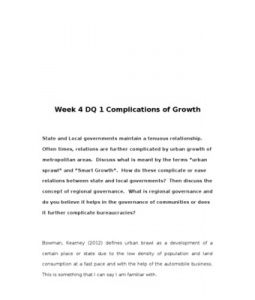 "Week 4 DQ 1 Complications of Growth    State and Local governments maintain a tenuous relationship. Often times, relations are further complicated by urban growth of metropolitan areas. Discuss what is meant by the terms ""urban sprawl""… (More)"
