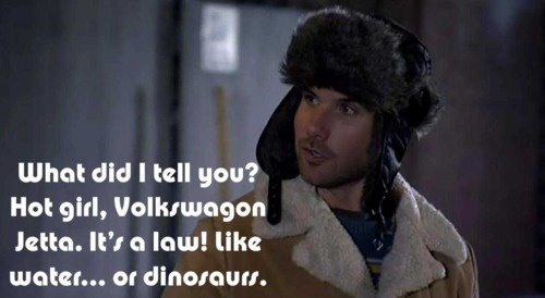 What did I tell you? Hot girl, Volkswagon Jetta. It's a law! Like water... or dinosaurs.   -Taco, The League.