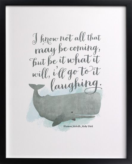 """i know not all that may be coming, but be it what it will, i'll go to it laughing"" - herman melville, moby dick"