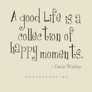 """ A good life is a collection of happy moments."""