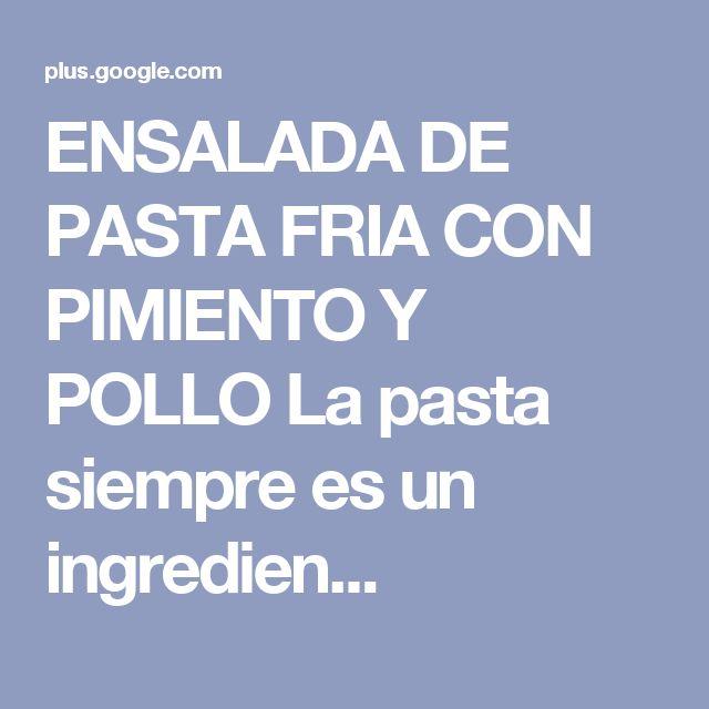 ENSALADA DE PASTA FRIA CON PIMIENTO Y POLLO  La pasta siempre es un ingredien...