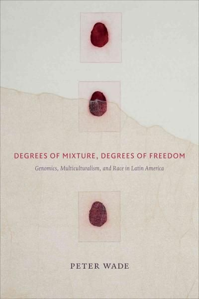 Degrees of Mixture, Degrees of Freedom: Genomics, Multiculturalism, and Race in Latin America