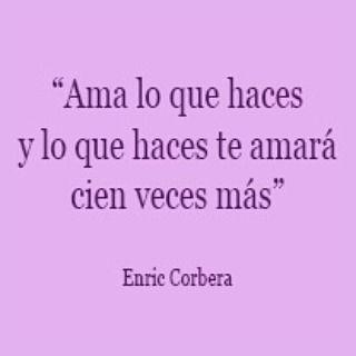 Ama lo que haces y lo que haces te amará cien veces más. Enric Corbera