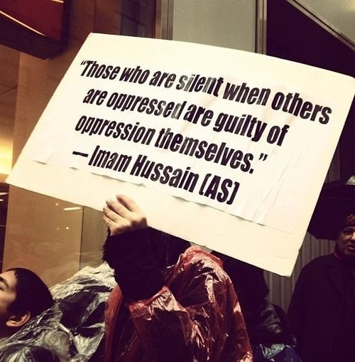 """Those who are silent when others are oppressed are guilty of oppression themselves."" ~ Imām Hussein (asws) 