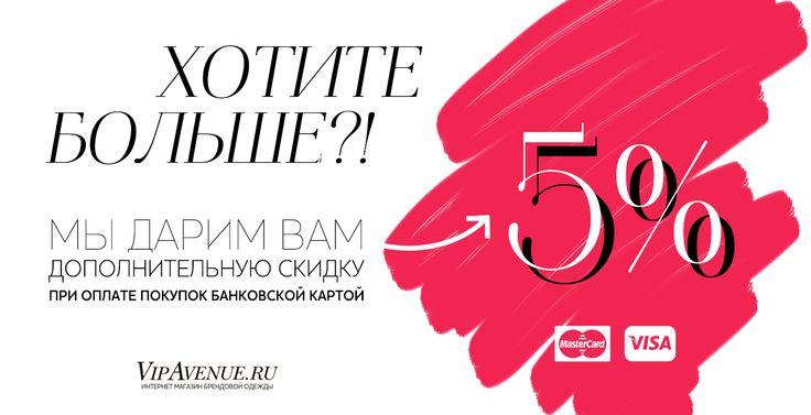 Дарим дополнительную СКИДКУ 5% к стоимости заказа при оплате покупок банковской картой на сайте VipAvenue! http://vipavenue.ru/blog/105